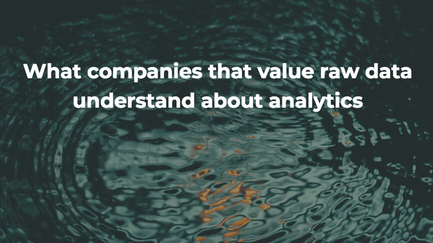 What companies that value raw data understand about analytics