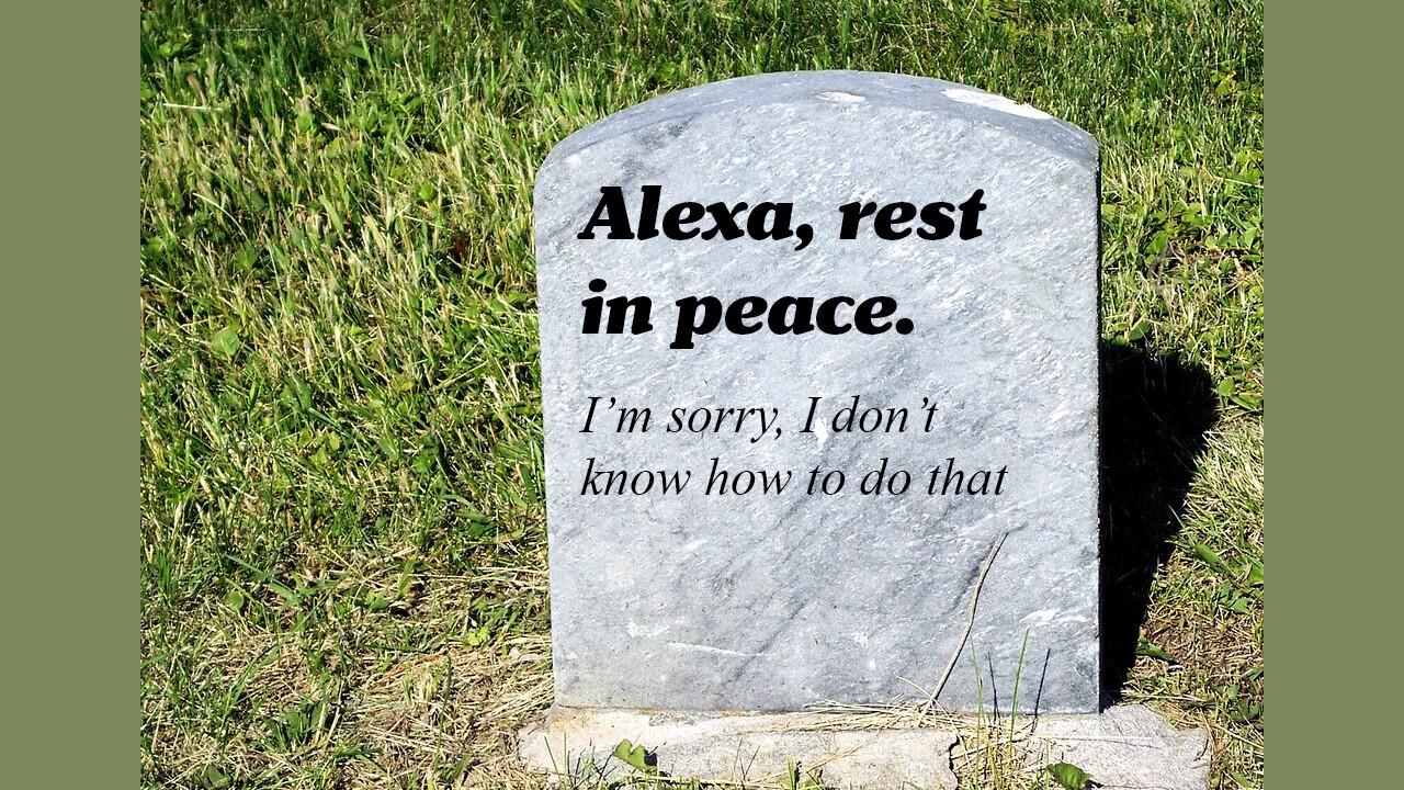 Alexa? Alexa! Alexa?! What happens when your virtual assistant dies?