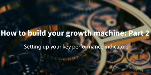 How to build your growth machine: Part 2